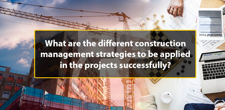 What are the different construction management strategies to be applied in the projects successfully?